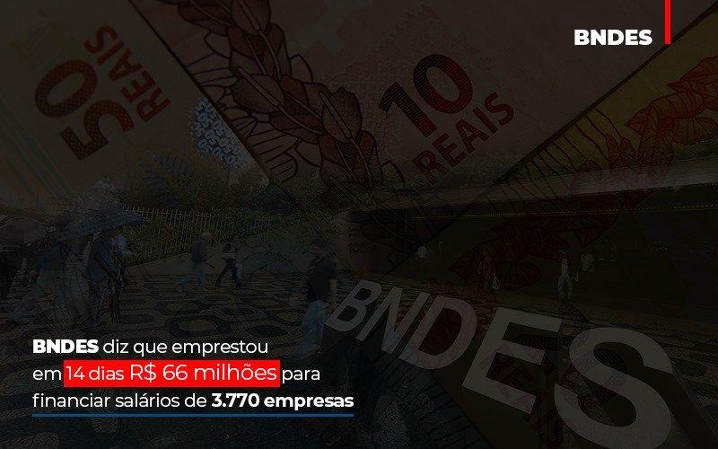 BNDES Diz Que Emprestou Em 14 Dias R$ 66 Milhões Para Financiar Salários De 3.770 Empresas