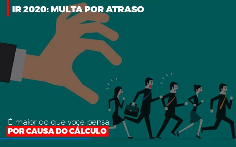 Ir 2020 Multa Por Atraso E Maior Do Que Voce Pensa Por Causa Do Calculok - Organização Contábil Lawini