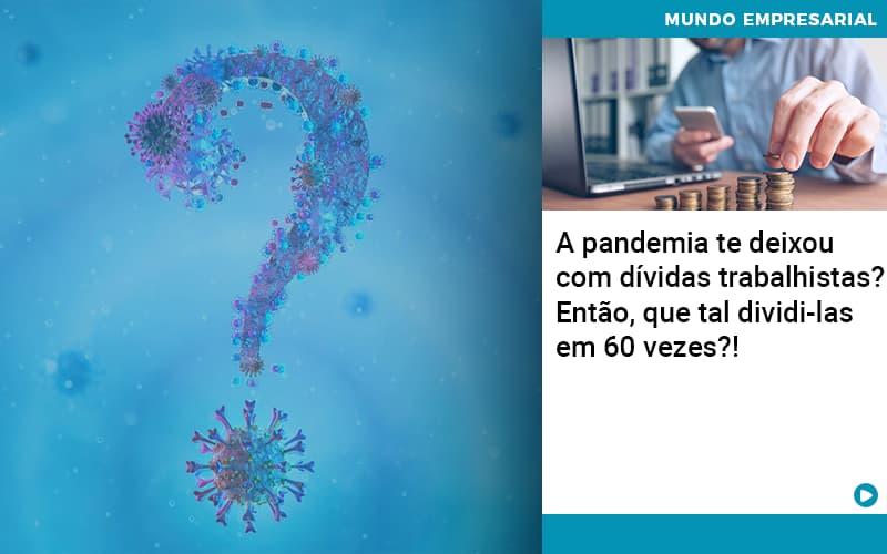 A Pandemia Te Deixou Com Dividas Trabalhistas Entao Que Tal Dividi Las Em 60 Vezes - Organização Contábil Lawini