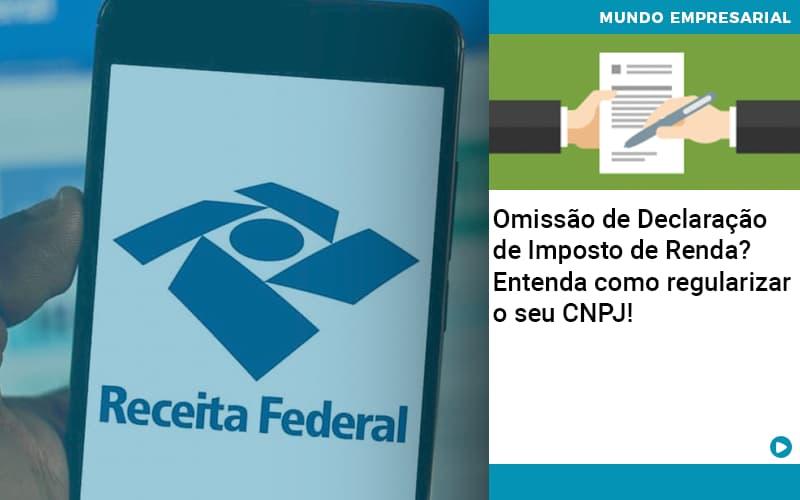 Omissao De Declaracao De Imposto De Renda Entenda Como Regularizar O Seu Cnpj - Organização Contábil Lawini