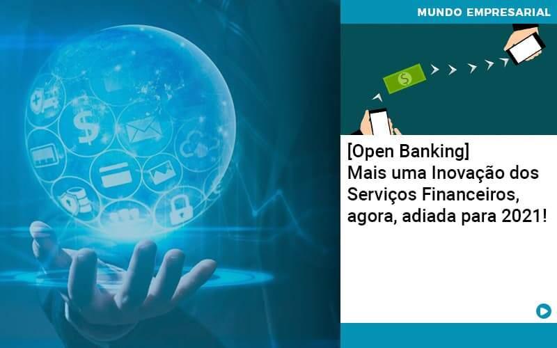 [Open Banking] Mais Uma Inovação Dos Serviços Financeiros, Agora, Adiada Para 2021!