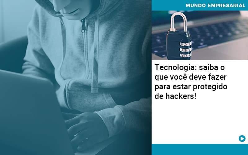 Tecnologia Saiba O Que Voce Deve Fazer Para Estar Protegido De Hackers - Organização Contábil Lawini