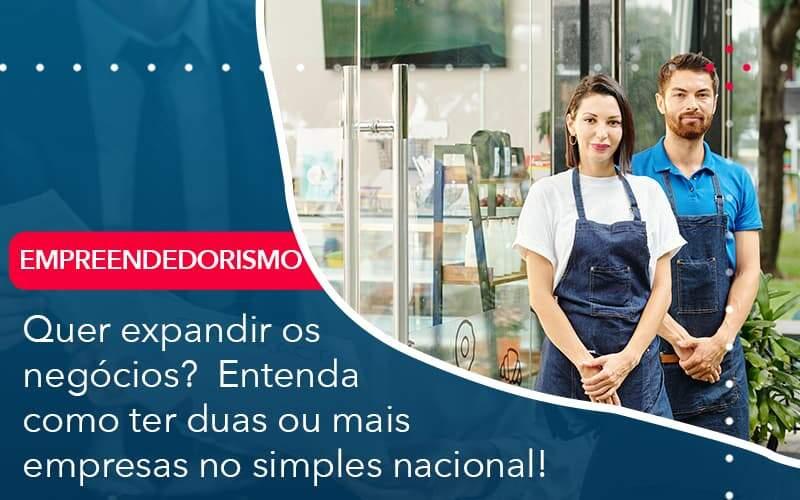 Quer Expandir Os Negócios?  Entenda Como Ter Duas Ou Mais Empresas No Simples Nacional!