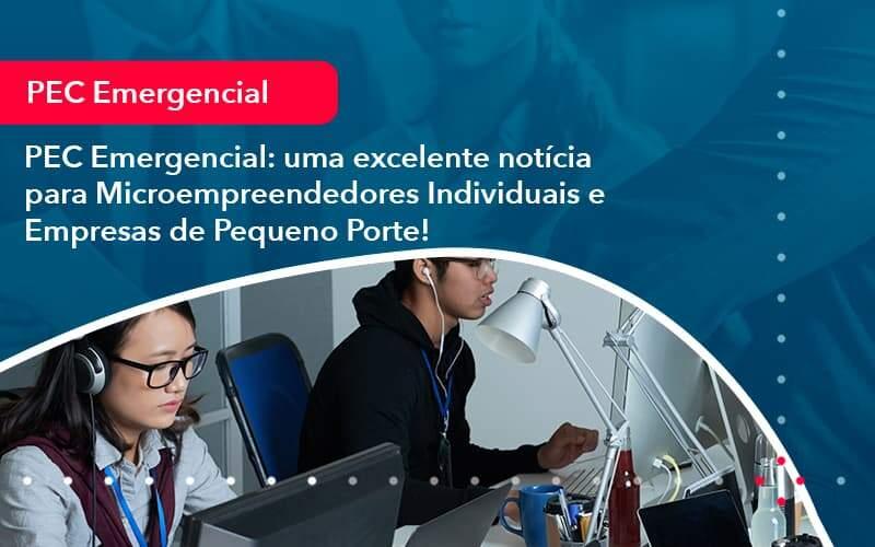 PEC Emergencial: Uma Excelente Notícia Para Microempreendedores Individuais E Empresas De Pequeno Porte!