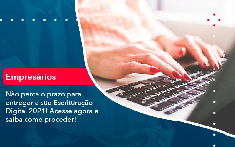 Nao Perca O Prazo Para Entregar A Sua Escrituracao Digital 2021 1 - Organização Contábil Lawini