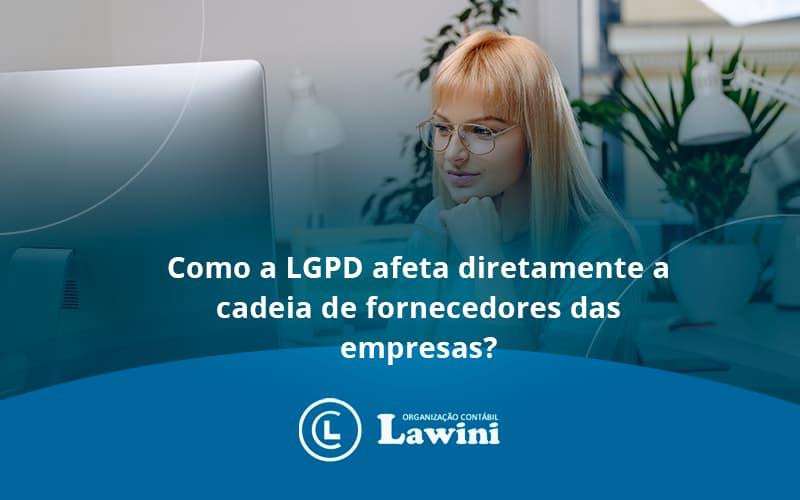 Como A Lgpd Afeta Diretamente A Cadeia De Fornecedores Das Empresas Lawini - Organização Contábil Lawini