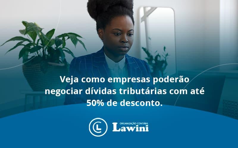 Veja Como Empresas Poderão Negociar Dívidas Tributárias Com Até 50% De Desconto. Lawini Contabilidade - Organização Contábil Lawini