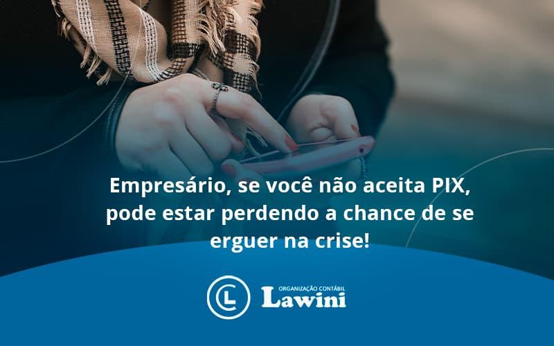 Atencao Empresarios Se Voce Nao Aceita Pix Pode Estar Perdendo A Chance De Se Erguer Na Crise Lawini - Organização Contábil Lawini