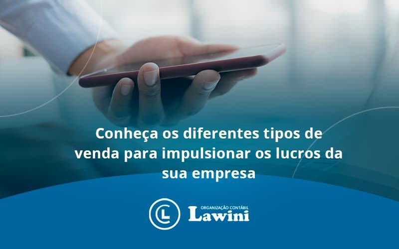 Conheca Os Diferentes Tipos De Venda Para Impulsionar Os Lucros Da Sua Empresa Lawini - Organização Contábil Lawini