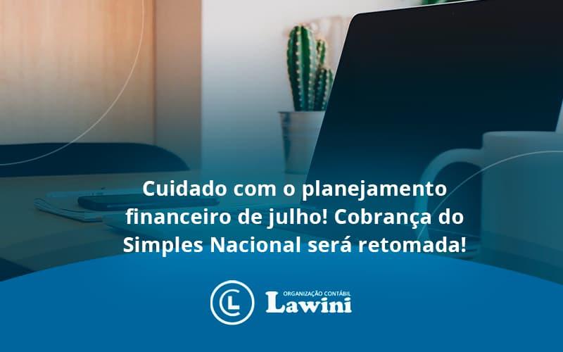 Cuidado Com O Planejamento Financeiro De Julho Cobranca Do Simples Nacional Sera Retomada Lawini - Organização Contábil Lawini