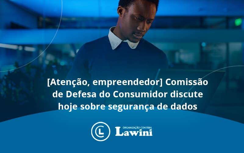 Etencao Empreendedor Comissao De Defesa Do Consumidor Discute Hoje Sobre Seguranca De Dados Lawini - Organização Contábil Lawini