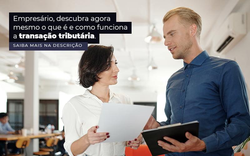 Empresario Descubra Agora Mesmo O Que E E Como Funciona A Transacao Tributaria Post 1 - Organização Contábil Lawini