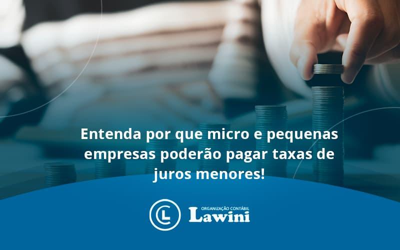 Entenda Por Que Micro E Pequenas Empresas Poderão Pagar Taxas De Juros Menores Lawini Contabilidade - Organização Contábil Lawini