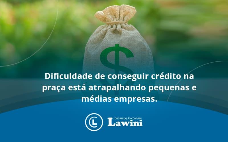 A Dificuldade De Conseguir Crédito Na Praça Está Atrapalhando Pequenas E Médias Empresas Lawini Contabilidade - Organização Contábil Lawini