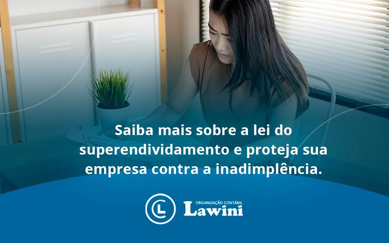 Saiba Mais Sobre A Lei Do Superendividamento E Proteja Sua Empresa Contra A Inadimplência. Lawini Contabilidade - Organização Contábil Lawini