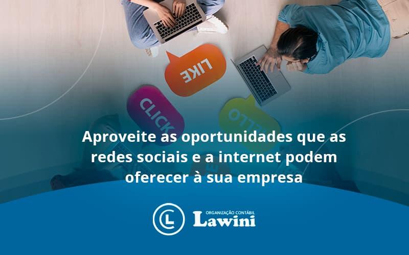 Aproveite As Oportunidades Que As Redes Sociais E A Internet Podem Oferecer à Sua Empresa Lawini Contabilidade - Organização Contábil Lawini