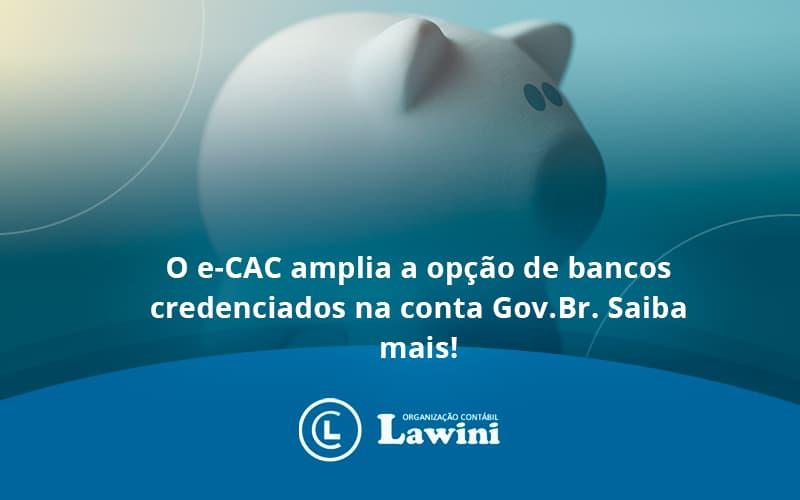 O E Cac Amplia A Opção De Bancos Credenciados Na Conta Gov.br. Saiba Mais! Lawini Contabilidade - Organização Contábil Lawini