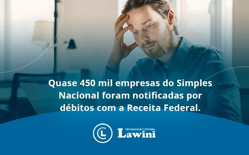 Quase 450 Mil Empresas Do Simples Nacional Foram Notificadas Por Débitos Com A Receita Federal. Lawini Contabilidade - Organização Contábil Lawini