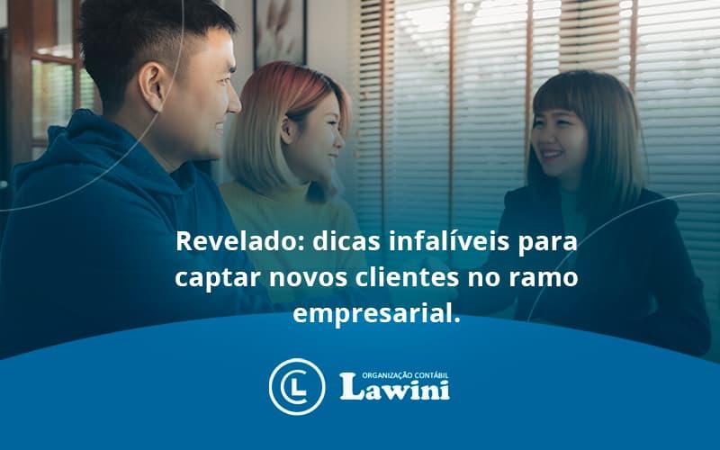 Dicas Infalíveis Para Captar Novos Clientes No Ramo Empresarial. Lawini Contabilidade - Organização Contábil Lawini