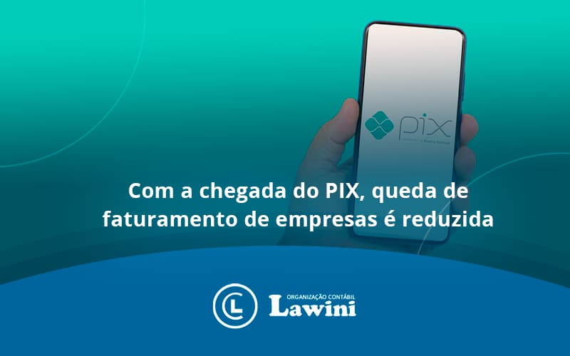 Com A Chegada Do Pix, Queda De Faturamento De Empresas é Reduzida Lawini Contabilidade - Organização Contábil Lawini