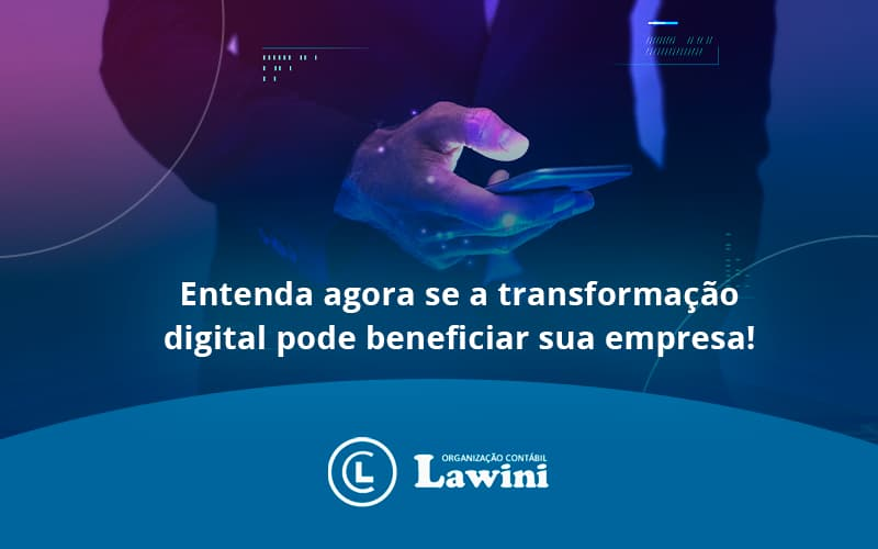 Entenda Agora Se A Transformação Digital Pode Beneficiar Sua Empresa! Lawini Contabilidade - Organização Contábil Lawini