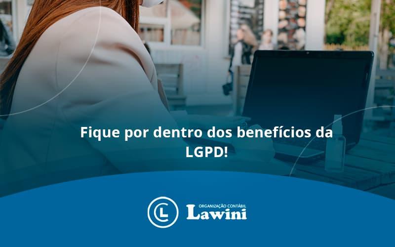 Fique Por Dentro Dos Benefícios Da LGPD!