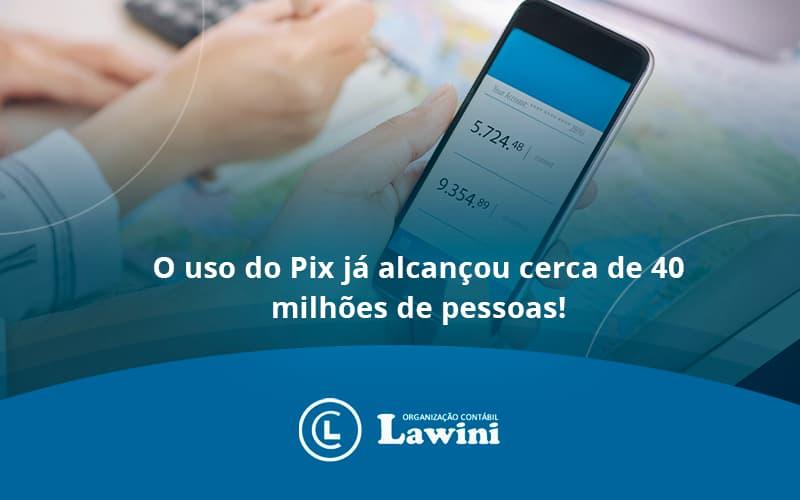 O Uso Do Pix Ja Alcancou 40 Milhoes De Pessoas Lawini Contabilidade - Organização Contábil Lawini