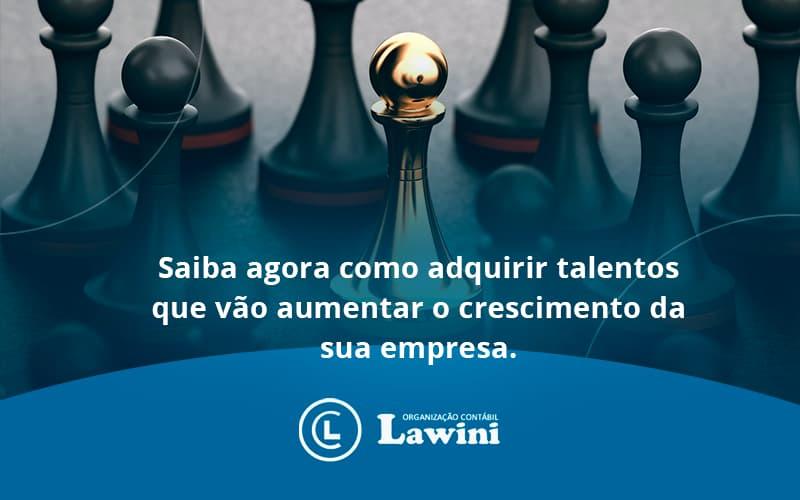 Saiba Agora Como Adquirir Talentos Que Vao Lawini Contabilidade - Organização Contábil Lawini